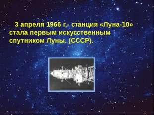 3 апреля 1966 г.- станция «Луна-10» стала первым искусственным спутником Лун