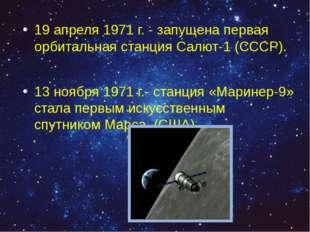 19 апреля 1971 г. - запущена первая орбитальная станция Салют-1 (СССР). 13 но