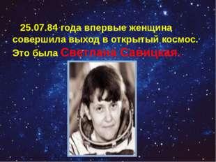 25.07.84 года впервые женщина совершила выход в открытый космос. Это была Св