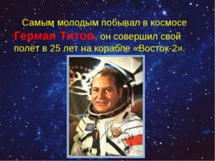 Самым молодым побывал в космосе Герман Титов, он совершил свой полёт в 25ле