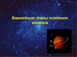 Важнейшие этапы освоения космоса