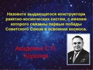 Назовите выдающегося конструктора ракетно-космических систем, с именем которо