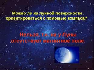 Можно ли на лунной поверхности ориентироваться с помощью компаса? Нельзя, т.к