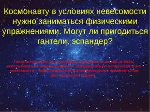 Космонавту в условиях невесомости нужно заниматься физическими упражнениями.