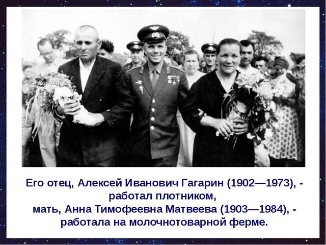 Его отец, Алексей Иванович Гагарин (1902—1973), - работал плотником, мать, А...