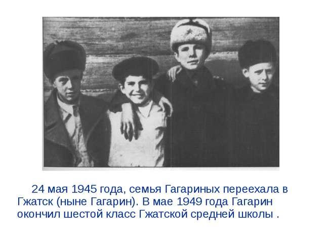 24 мая 1945 года, семья Гагариных переехала в Гжатск (ныне Гагарин). В мае...