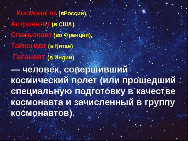 Космона́вт (вРоссии), Астрона́вт (в США), Спасьонавт (во Франции), Тайконавт...