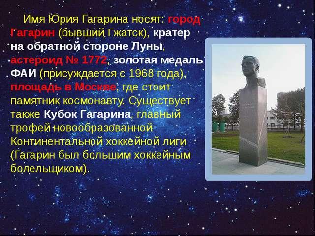 Имя Юрия Гагарина носят: город Гагарин (бывший Гжатск), кратер на обратной с...