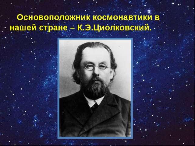 Основоположник космонавтики в нашей стране – К.Э.Циолковский.