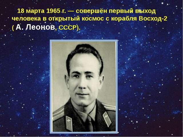 18 марта 1965 г. — совершён первый выход человека в открытый космос с корабл...