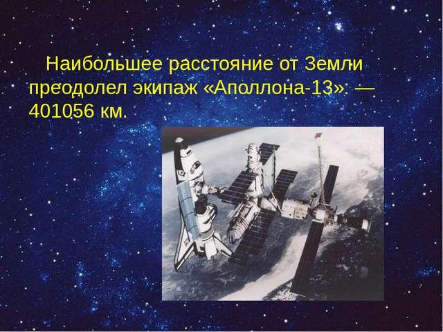 Наибольшее расстояние от Земли преодолел экипаж «Аполлона-13»:— 401056км.