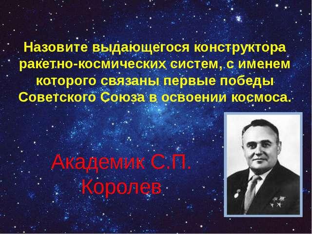 Назовите выдающегося конструктора ракетно-космических систем, с именем которо...