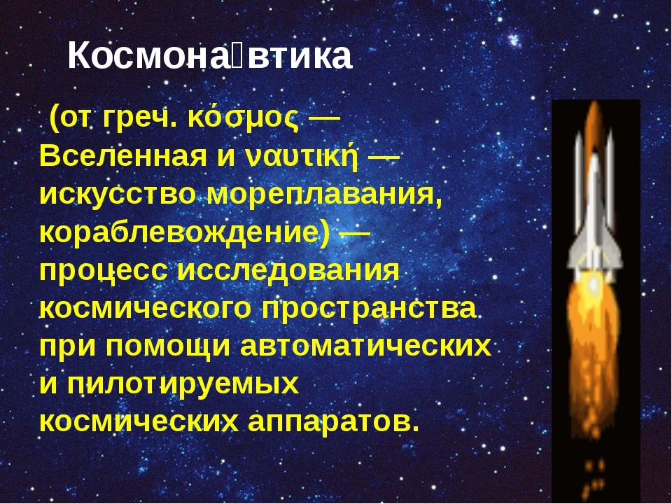 Космона́втика (от греч. κόσμος— Вселенная и ναυτική— искусство мореплавани...