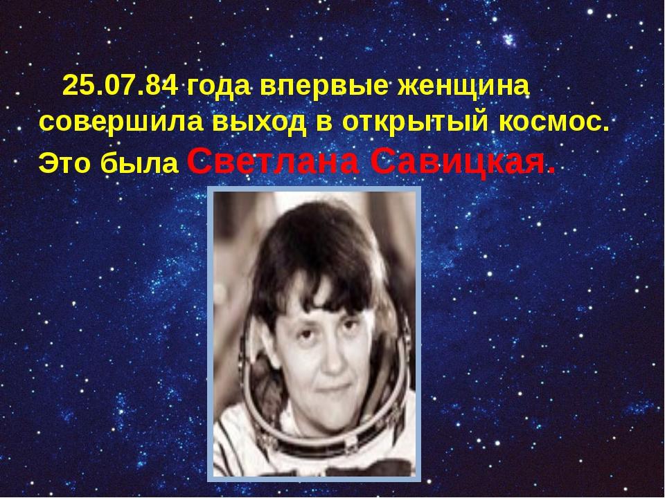 25.07.84 года впервые женщина совершила выход в открытый космос. Это была Св...