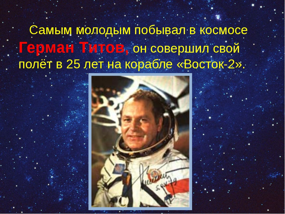 Самым молодым побывал в космосе Герман Титов, он совершил свой полёт в 25ле...