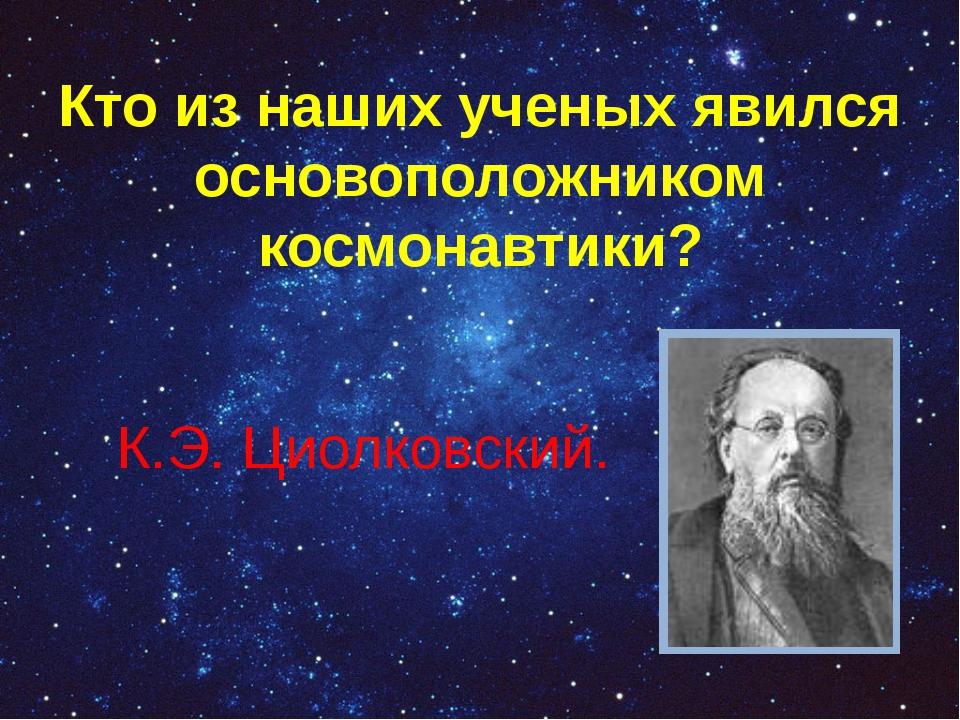 Кто из наших ученых явился основоположником космонавтики? К.Э. Циолковский.
