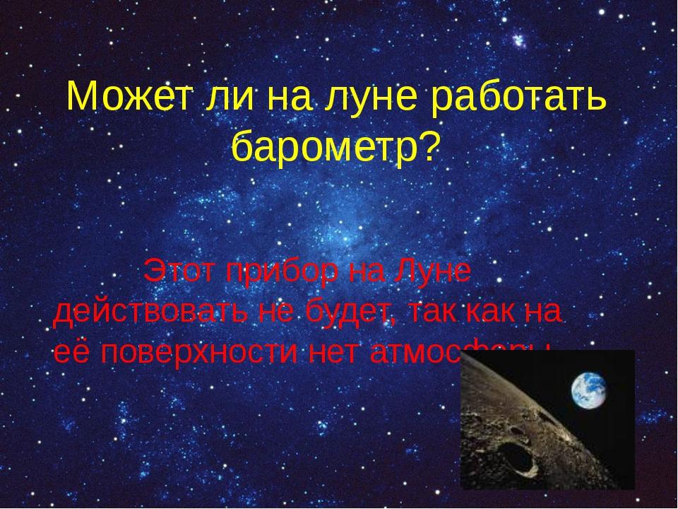 Может ли на луне работать барометр? Этот прибор на Луне действовать не будет,...