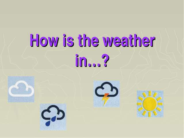 How is the weather in…?