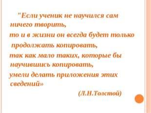 """""""Если ученик не научился сам ничего творить, то и в жизни он всегда будет то"""