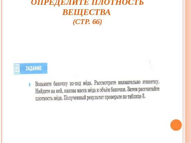 ОПРЕДЕЛИТЕ ПЛОТНОСТЬ ВЕЩЕСТВА (СТР. 66)