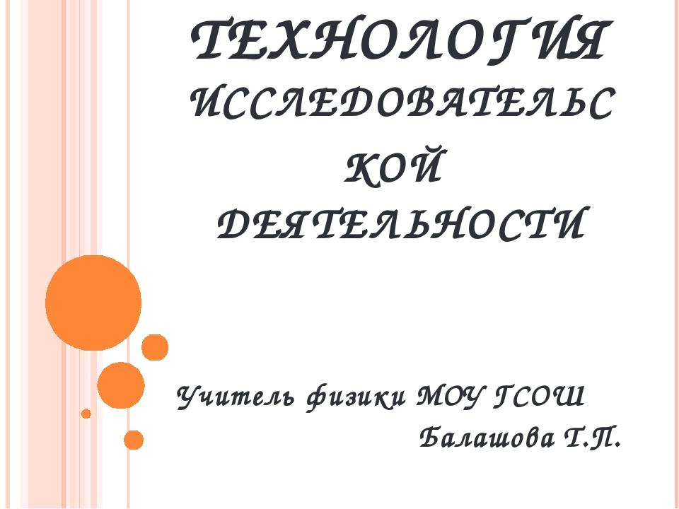 ТЕХНОЛОГИЯ ИССЛЕДОВАТЕЛЬСКОЙ ДЕЯТЕЛЬНОСТИ Учитель физики МОУ ГСОШ Балашова Т.П.