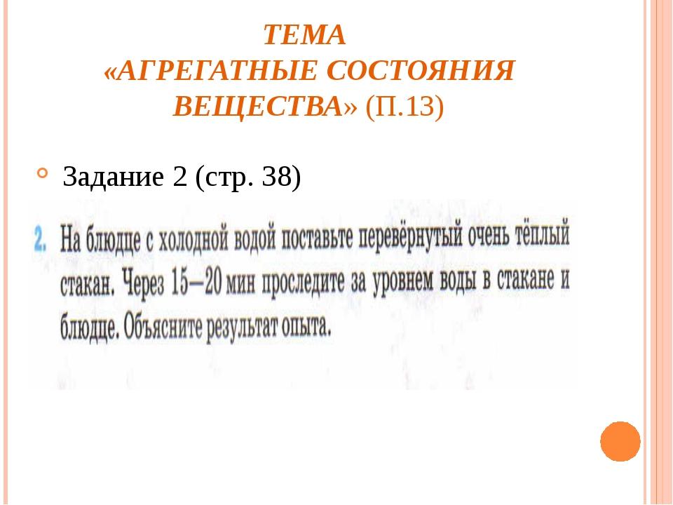 ТЕМА «АГРЕГАТНЫЕ СОСТОЯНИЯ ВЕЩЕСТВА» (П.13) Задание 2 (стр. 38)