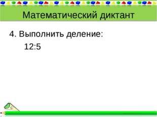 Математический диктант 4. Выполнить деление: 12:5
