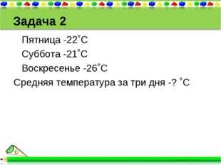 Задача 2 Пятница -22˚С Суббота -21˚С Воскресенье -26˚С Средняя температура за