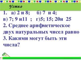 1. а) 2 и 8; б) 7 и 4; в) 7; 9 и11 ; г)5; 15; 20и 25 2. Среднее арифметическо
