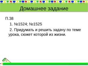 Домашнее задание П.38 1. №1524; №1525 2. Придумать и решить задачу по теме ур