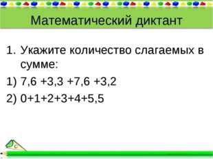 Математический диктант Укажите количество слагаемых в сумме: 7,6 +3,3 +7,6 +3