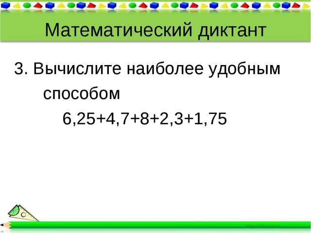 Математический диктант 3. Вычислите наиболее удобным способом 6,25+4,7+8+2,3+...