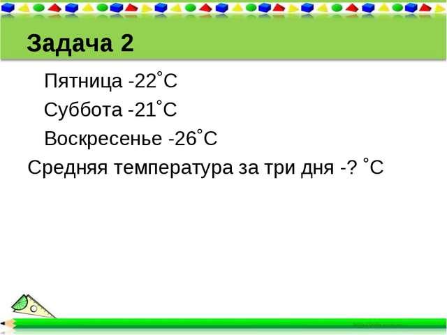 Задача 2 Пятница -22˚С Суббота -21˚С Воскресенье -26˚С Средняя температура за...