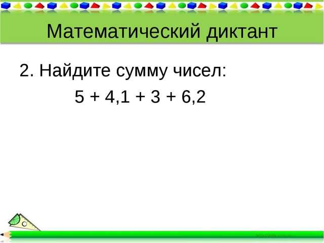 Математический диктант 2. Найдите сумму чисел: 5 + 4,1 + 3 + 6,2