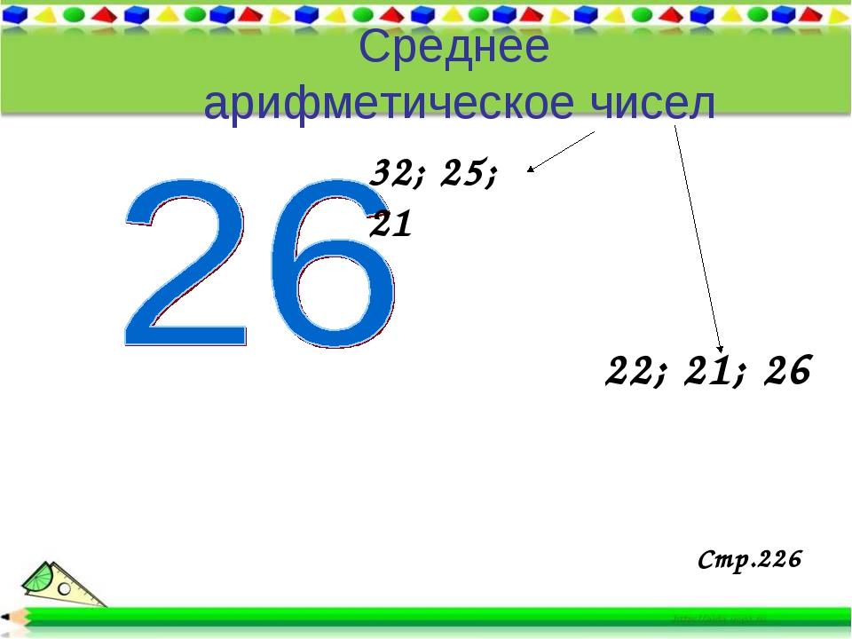 Среднее арифметическое чисел 32; 25; 21 22; 21; 26 Стр.226