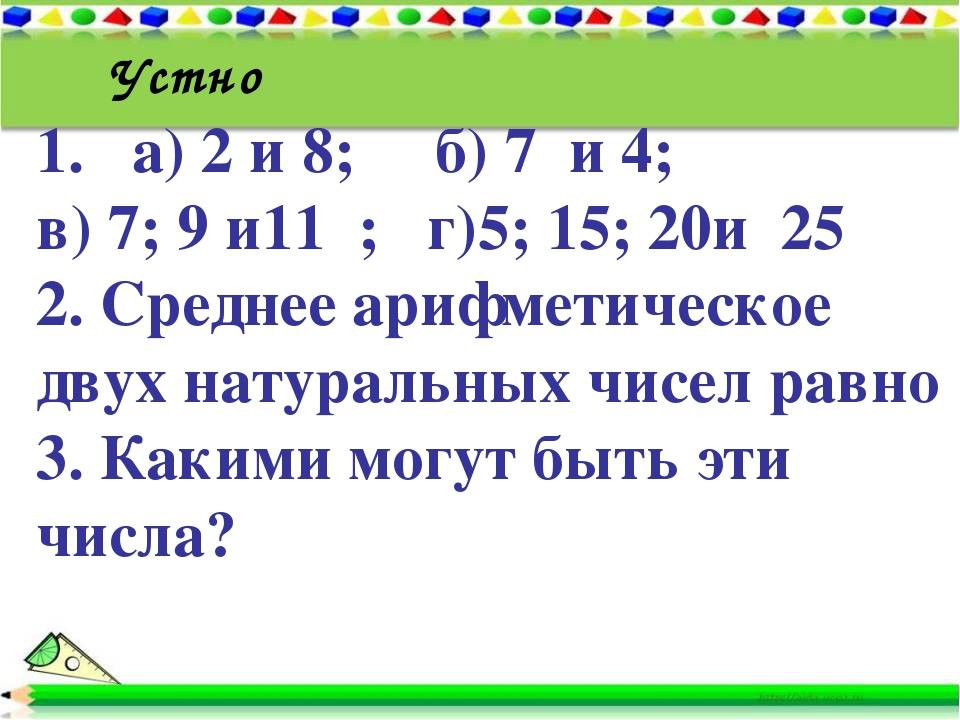1. а) 2 и 8; б) 7 и 4; в) 7; 9 и11 ; г)5; 15; 20и 25 2. Среднее арифметическо...