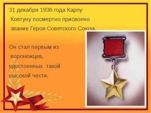 31 декабря 1936 года Карпу Ковтуну посмертно присвоено звание Героя Советско