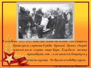 В голодные 1921-1922 годы спас семью от голода. Два старших брата ушли служи