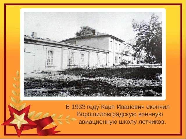 В 1933 году Карп Иванович окончил Ворошиловградскую военную авиационную школ...