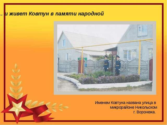 Именем Ковтуна названа улица в микрорайоне Никольском г. Воронежа. … и живет...