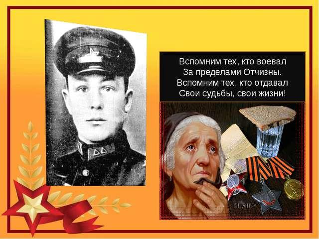 Вспомним тех, кто воевал За пределами Отчизны. Вспомним тех, кто отдавал Сво...