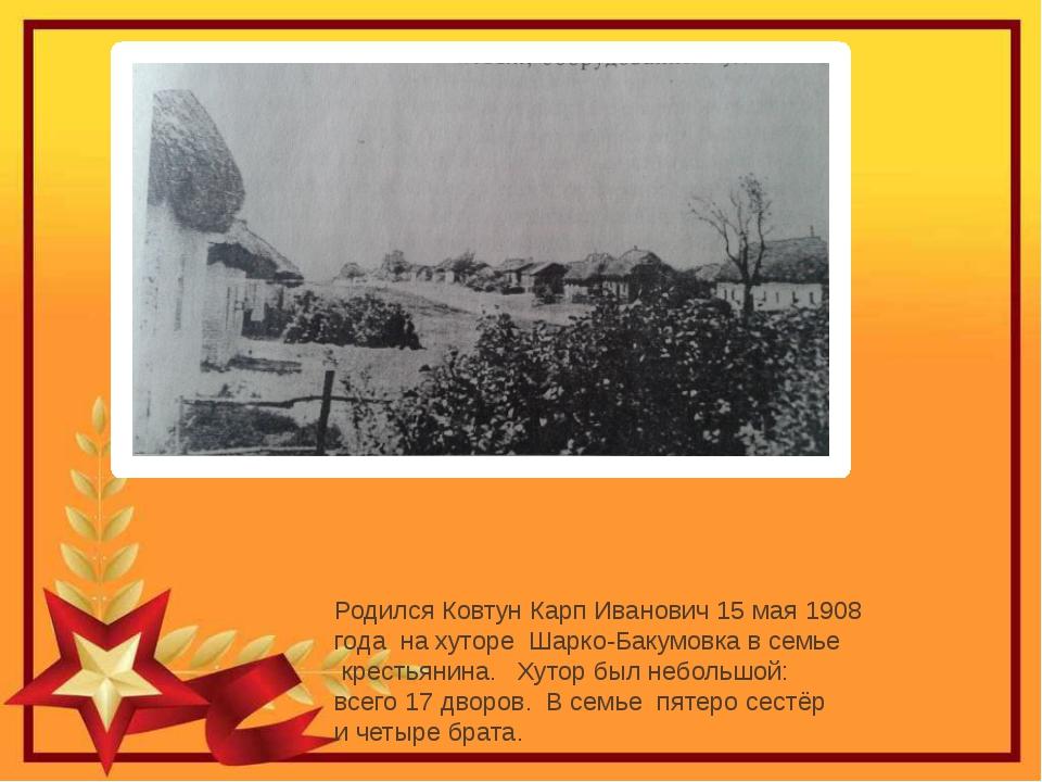 Родился Ковтун Карп Иванович 15 мая 1908 года на хуторе Шарко-Бакумовка в сем...