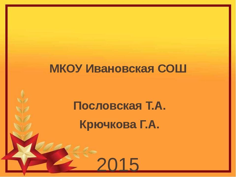 МКОУ Ивановская СОШ Пословская Т.А. Крючкова Г.А. 2015