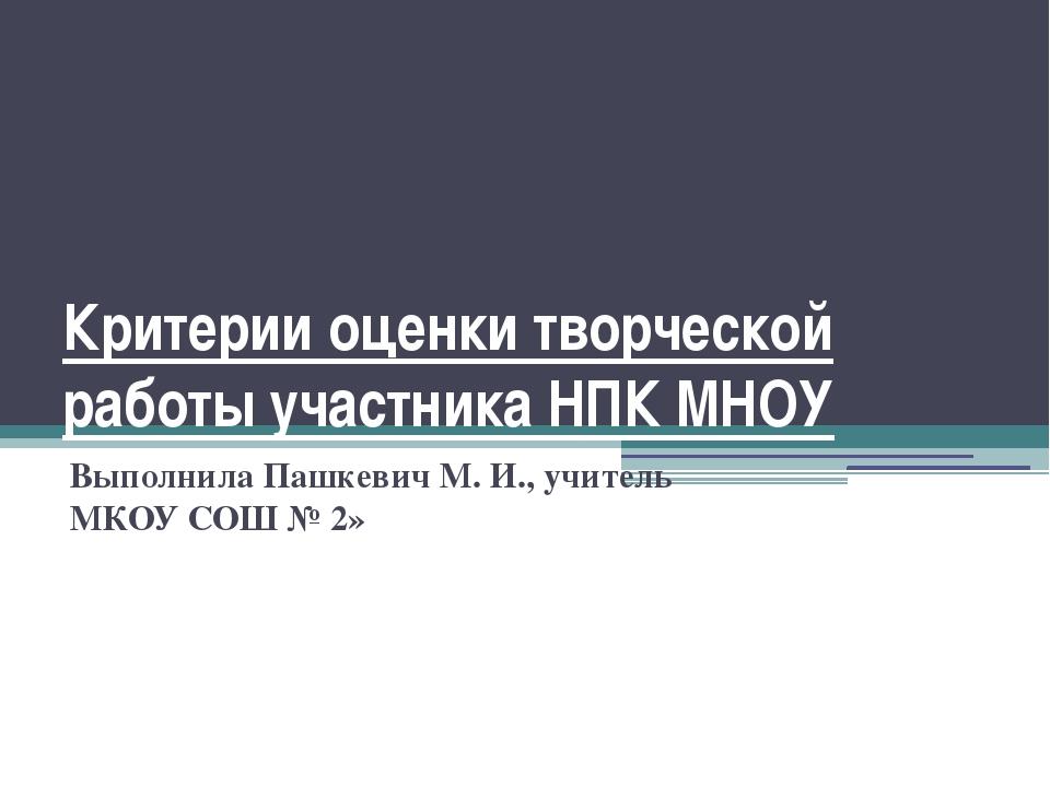 Критерии оценки творческой работы участника НПК МНОУ Выполнила Пашкевич М. И....