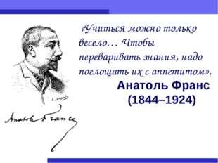 Анатоль Франс (1844–1924) «Учиться можно только весело… Чтобы переваривать зн
