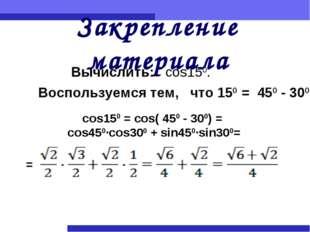 Закрепление материала Вычислить: cos150. Воспользуемся тем, что 150 = 450 - 3