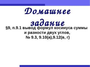 §9, п.9.1 вывод формул косинуса суммы и разности двух углов, № 9.3, 9.10(а),9