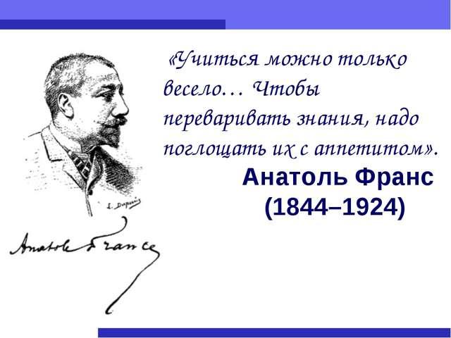 Анатоль Франс (1844–1924) «Учиться можно только весело… Чтобы переваривать зн...