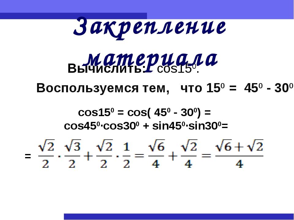 Закрепление материала Вычислить: cos150. Воспользуемся тем, что 150 = 450 - 3...