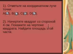 1). Отметьте на координатном луче точки: А( ), В( ), С( ), D( ). 2). Начертит